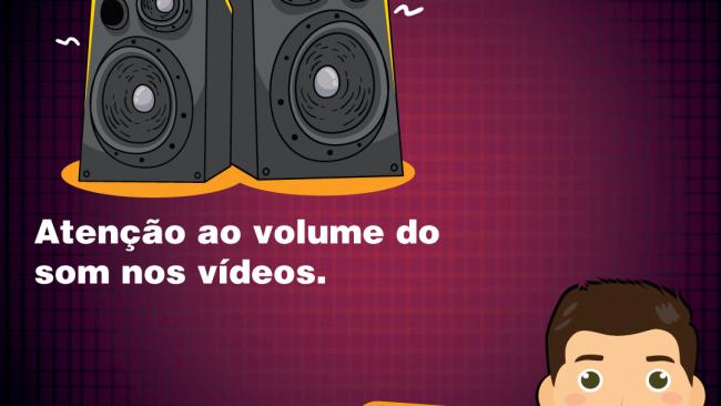 Atenção ao volume do som nos vídeos